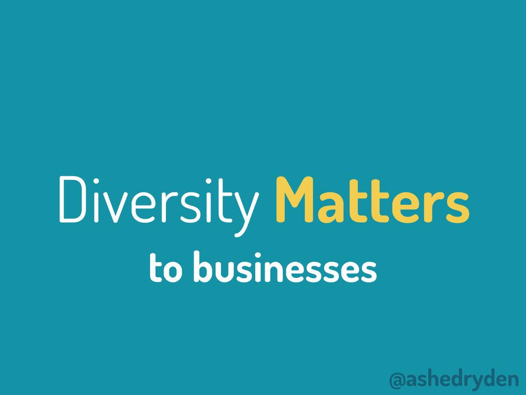 @ashedryden Diversity Matters to businesses