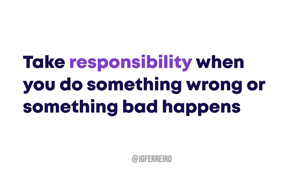 Take responsibility when you do something wrong...