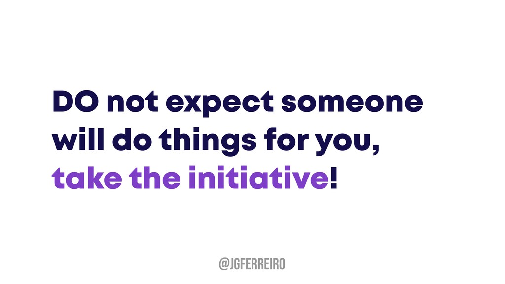 DO not expect someone will do things for you, t...