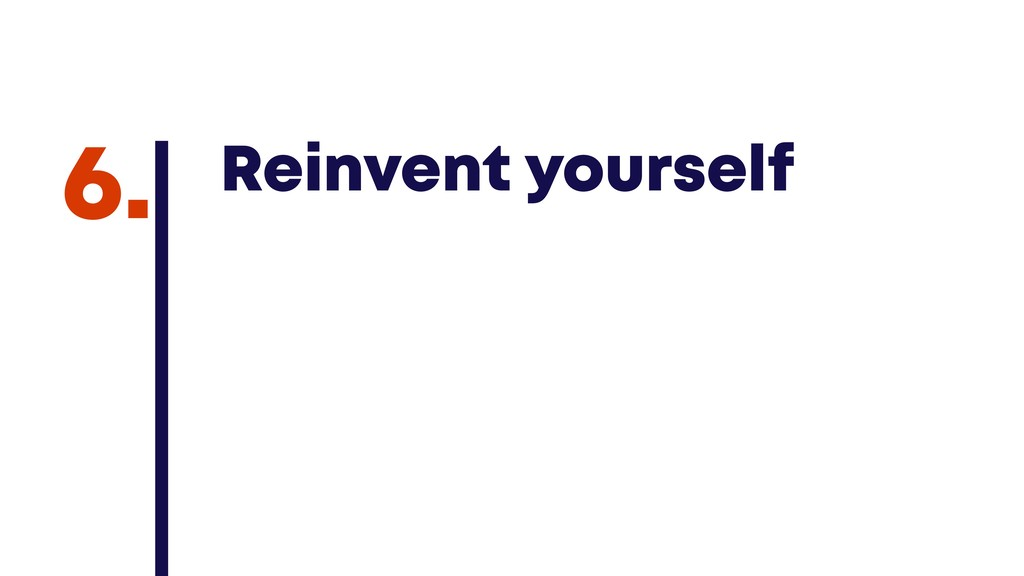 @JGFERREIRO @JGFERREIRO Reinvent yourself 6.