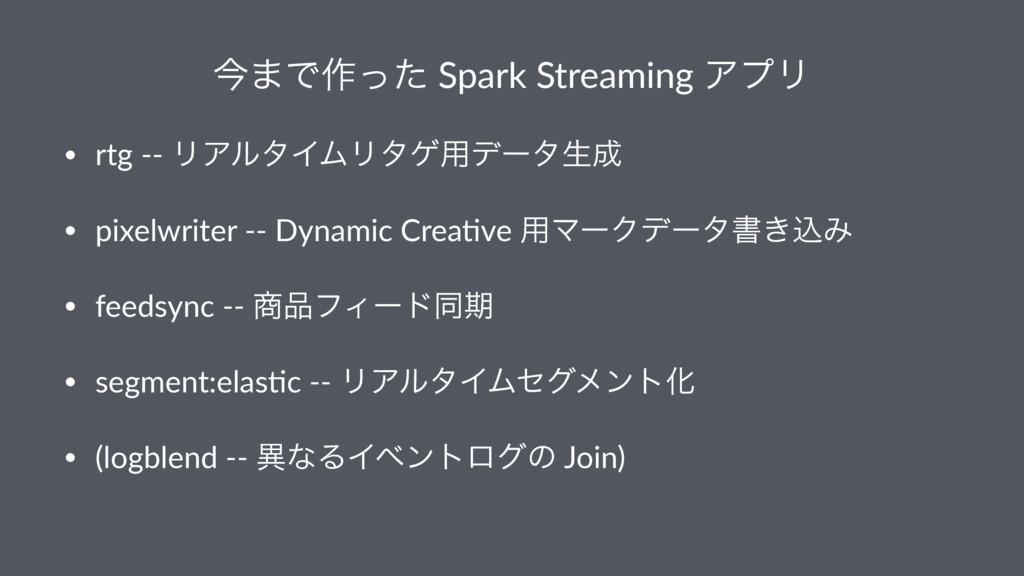 ࠓ·Ͱ࡞ͬͨ Spark Streaming ΞϓϦ • rtg -- ϦΞϧλΠϜϦλή༻σ...