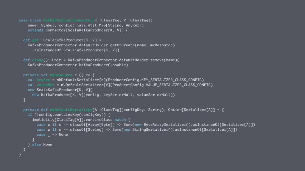 case class KafkaProducerConnector[K :ClassTag, ...