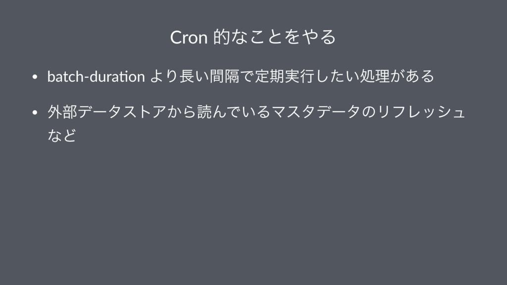 Cron తͳ͜ͱΛΔ • batch-dura+on ΑΓִ͍ؒͰఆظ࣮ߦ͍ͨ͠ॲཧ͕͋...