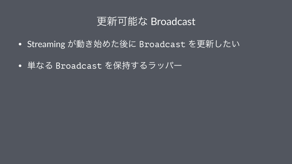 ߋ৽Մͳ Broadcast • Streaming ͕ಈ͖Ίͨޙʹ Broadcast ...
