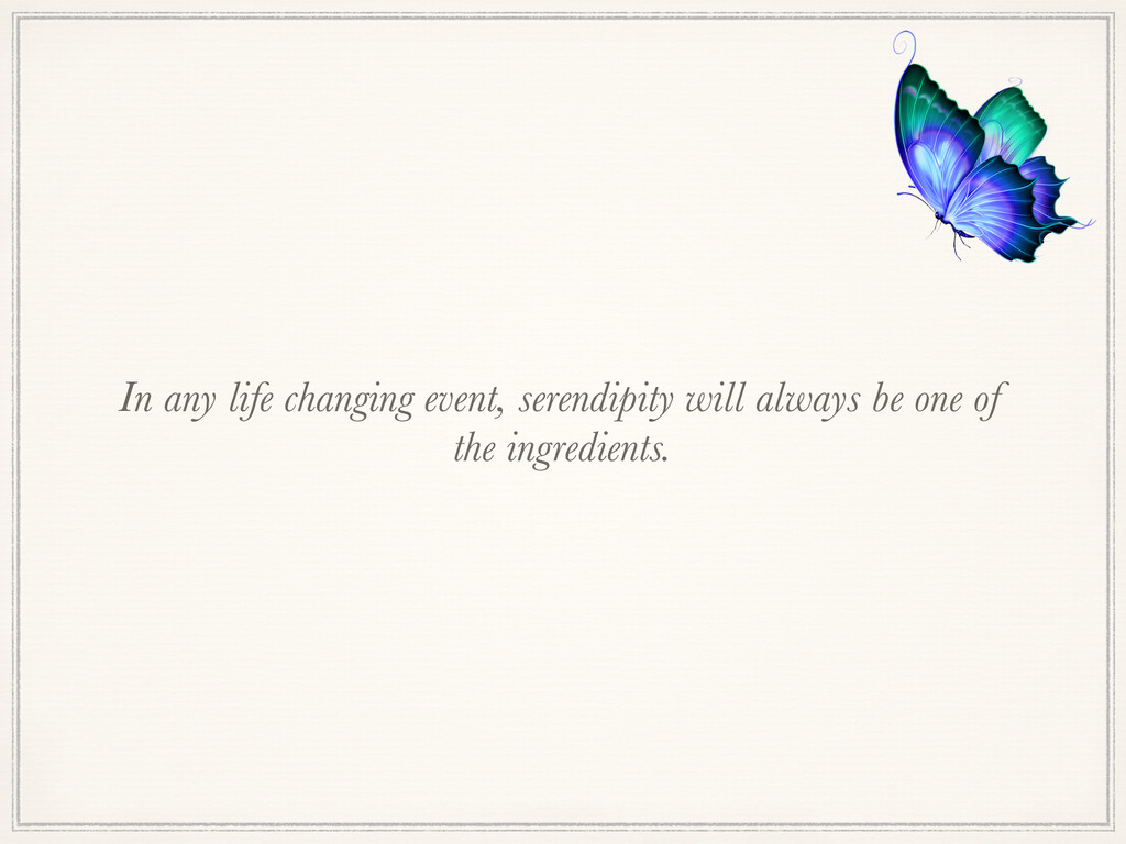 In any life changing event, serendipity will al...