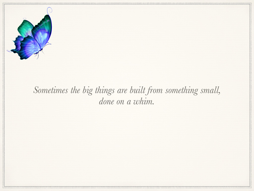 Sometimes the big things are built from somethi...