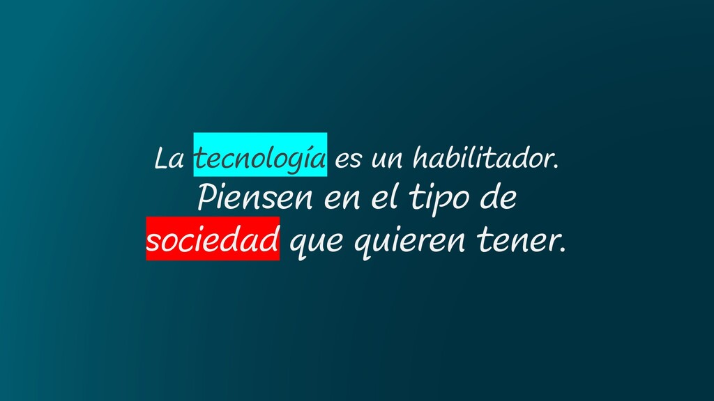 La tecnología es un habilitador. Piensen en el ...