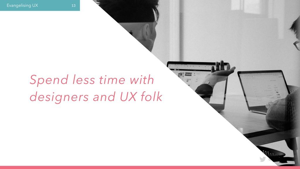 Evangelising UX @laura_yarrow 13 Spend less tim...