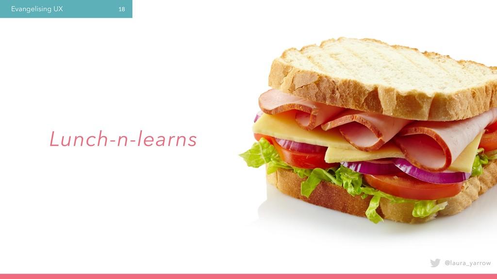 Evangelising UX @laura_yarrow 18 Lunch-n-learns