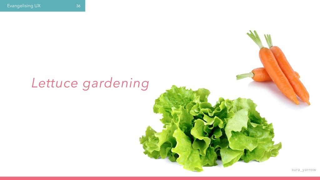 Evangelising UX @laura_yarrow 36 Lettuce garden...