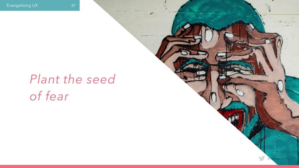 Evangelising UX @laura_yarrow 37 Plant the seed...