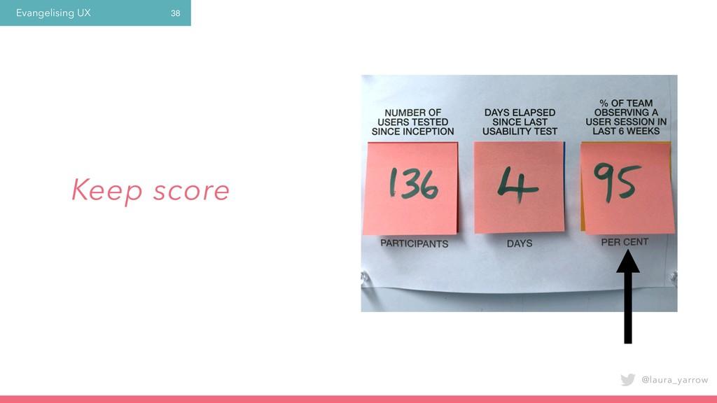 Evangelising UX @laura_yarrow 38 Keep score