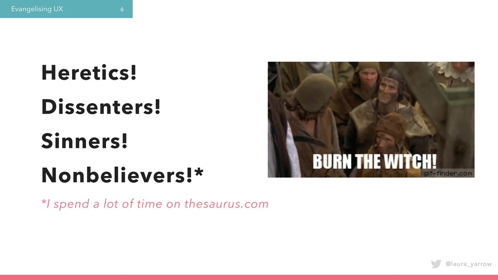 Evangelising UX @laura_yarrow 6 Heretics! Disse...
