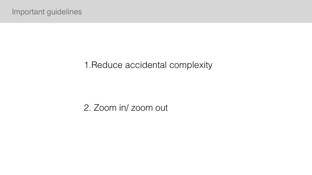 1.Reduce accidental complexity 2. Zoom in/ zoom...