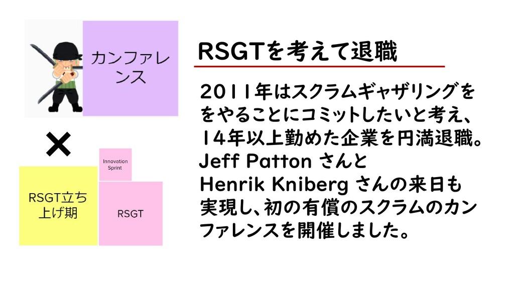 RSGTを考えて退職 2011年はスクラムギャザリングを をやることにコミットしたいと考え、 ...