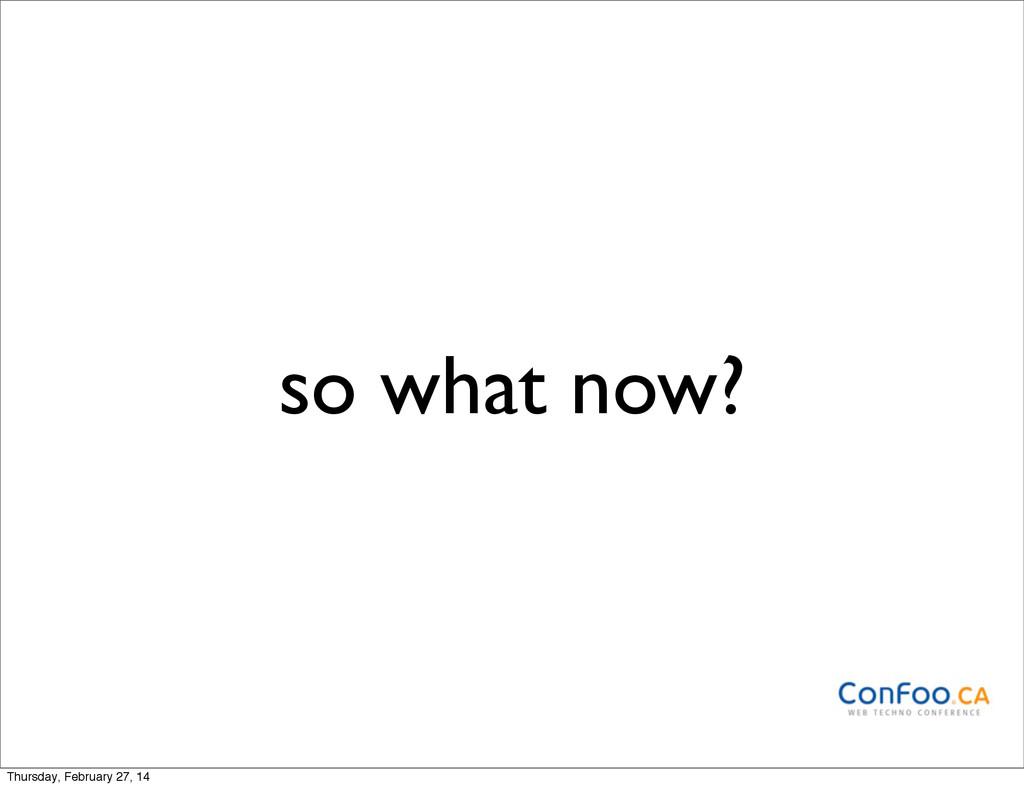 so what now? Thursday, February 27, 14