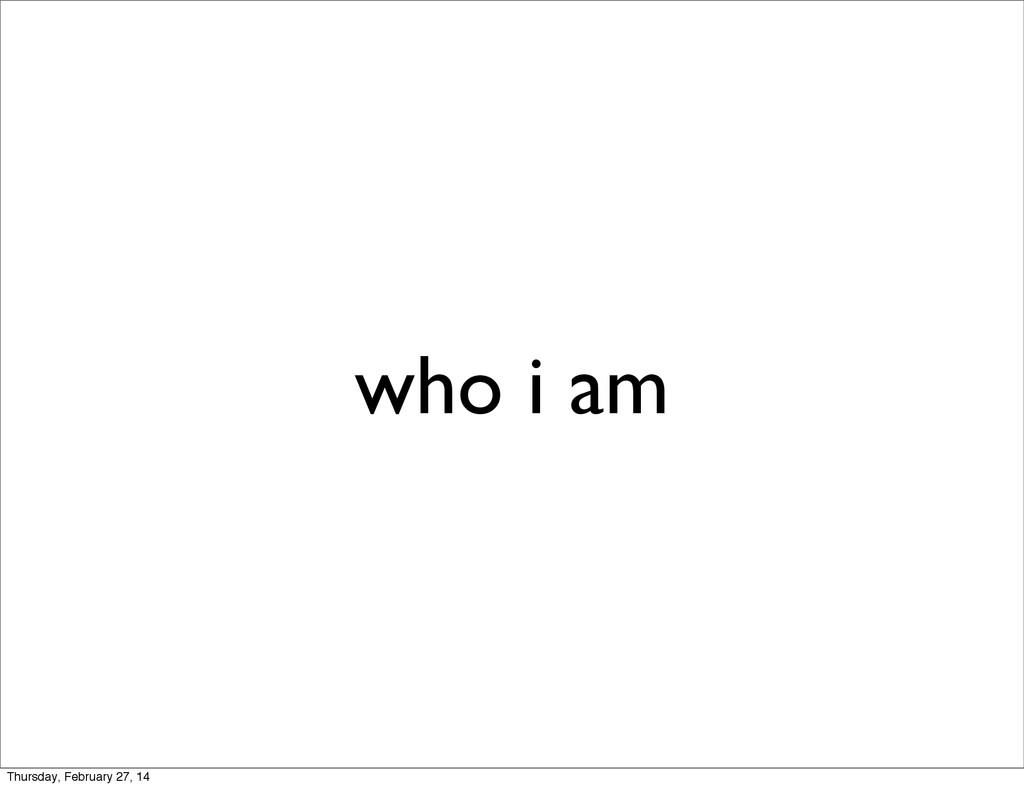 who i am Thursday, February 27, 14