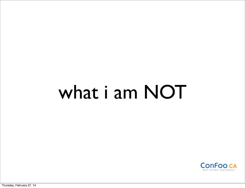 what i am NOT Thursday, February 27, 14
