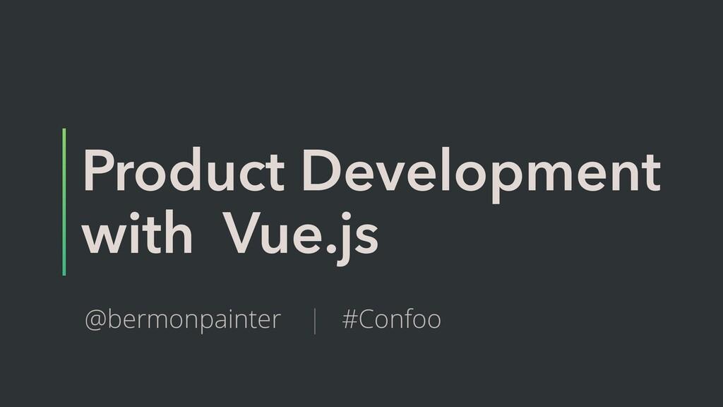 Product Development with Vue.js @bermonpainter ...