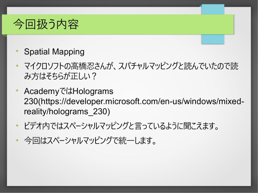 今回扱う内容  Spatial Mapping  マイクロソフトの高橋忍さんが、スパチャル...