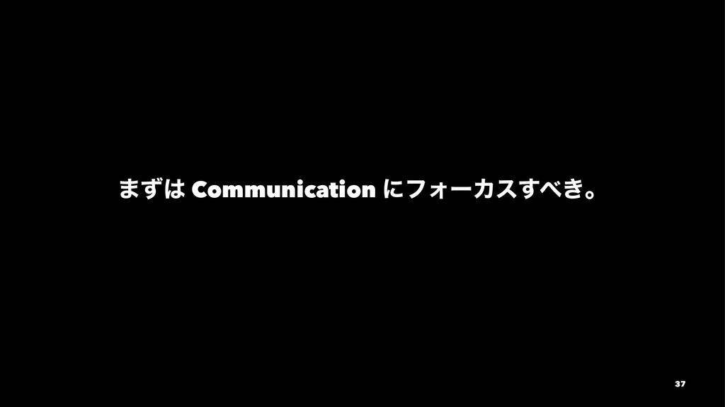 ·ͣ Communication ʹϑΥʔΧε͖͢ɻ 37
