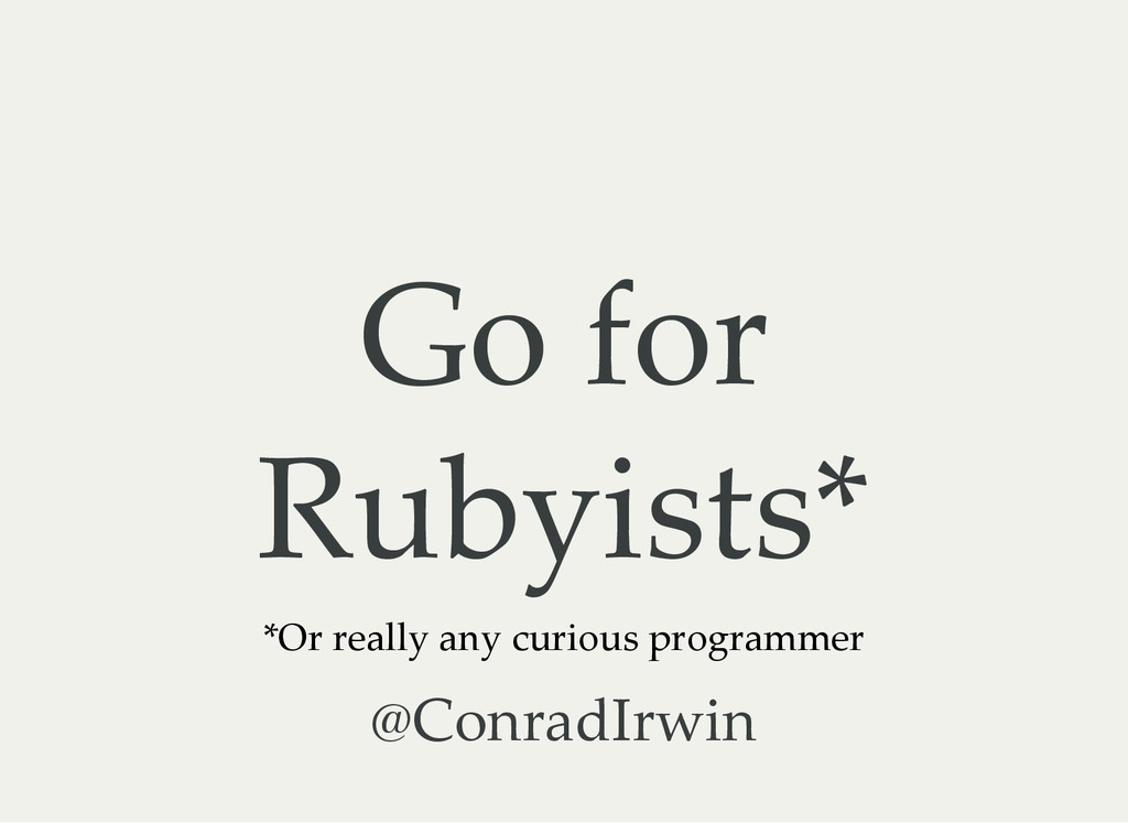 Go for Rubyists* *Or really any curious program...