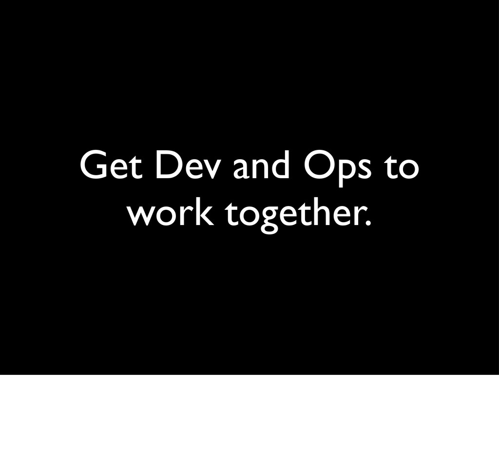 Get Dev and Ops to work together.
