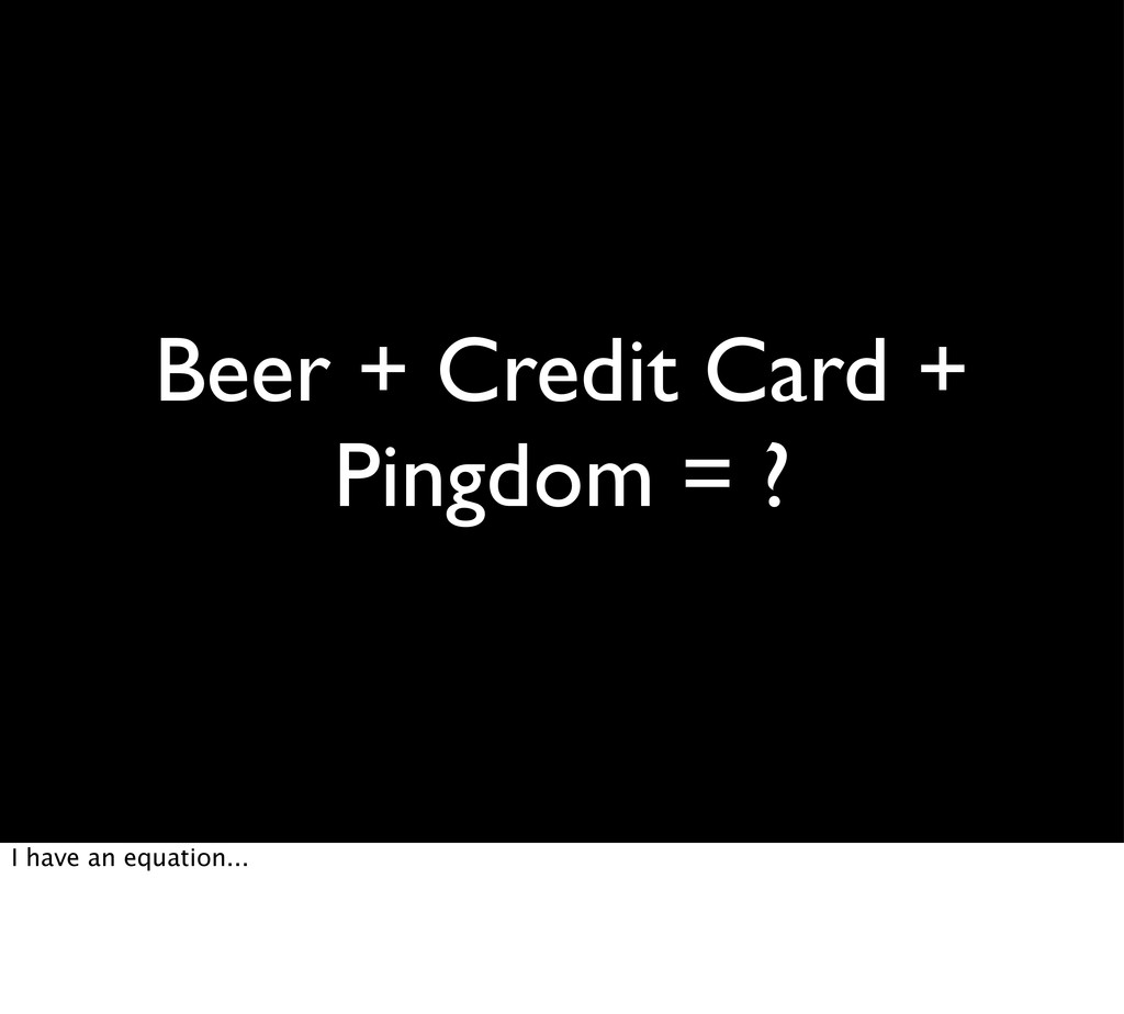 Beer + Credit Card + Pingdom = ? I have an equa...