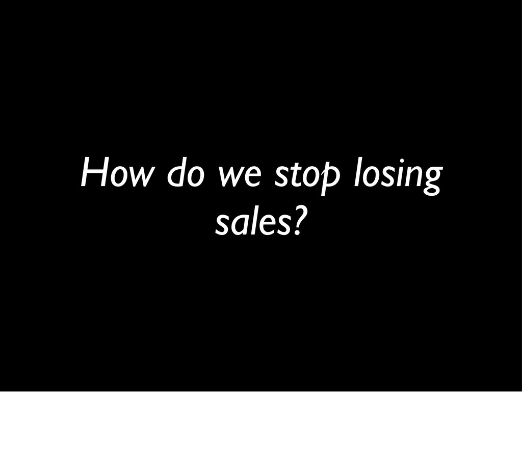 How do we stop losing sales?