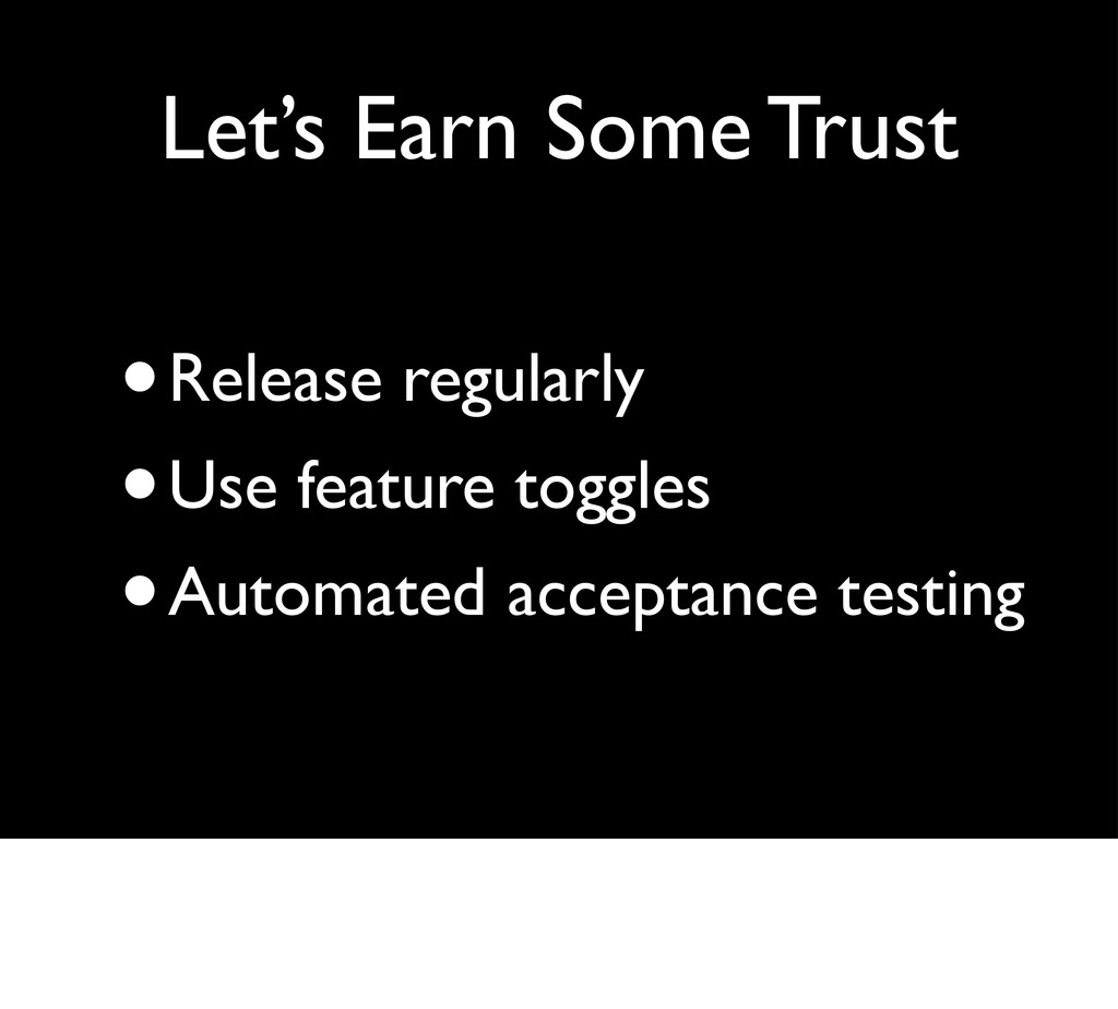 Let's Earn Some Trust •Release regularly •Use f...