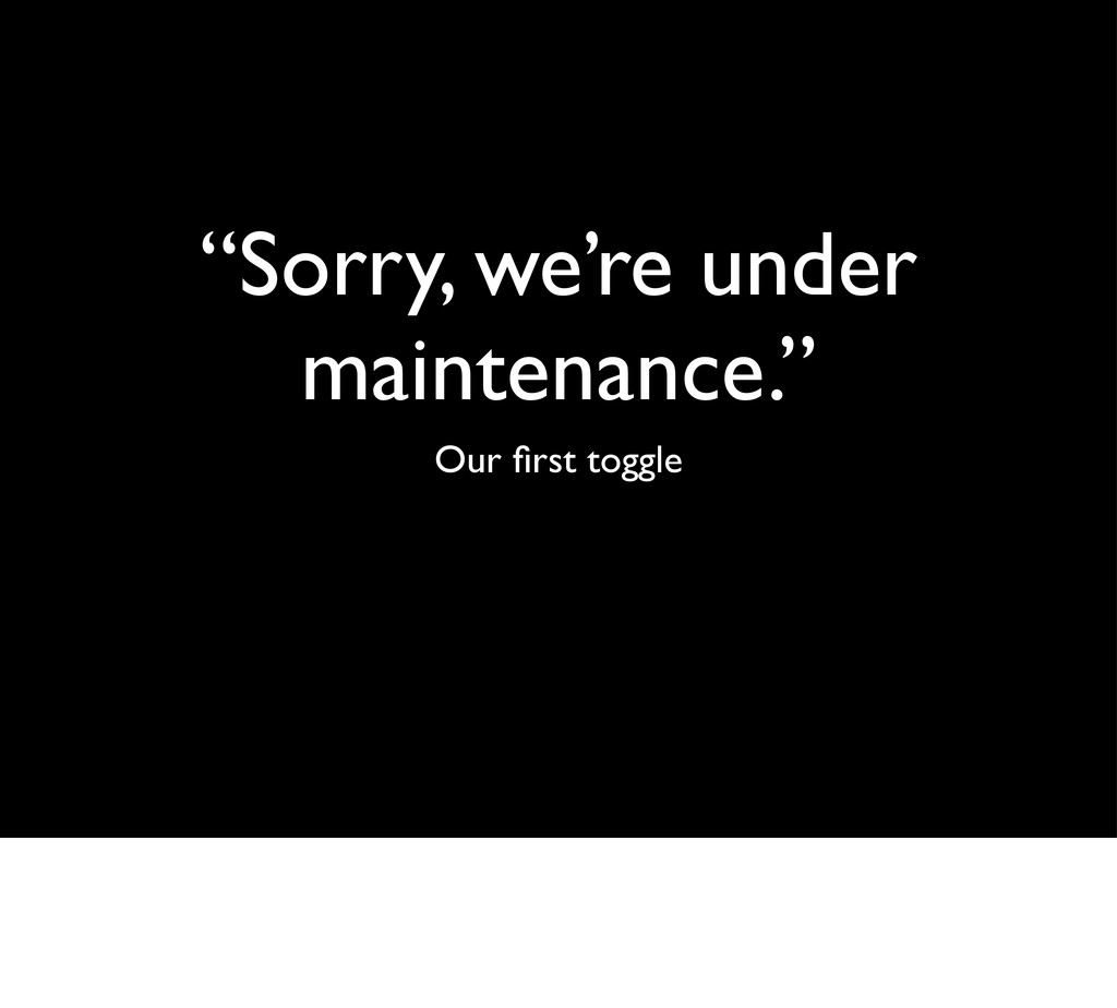 """Sorry, we're under maintenance."" Our first togg..."