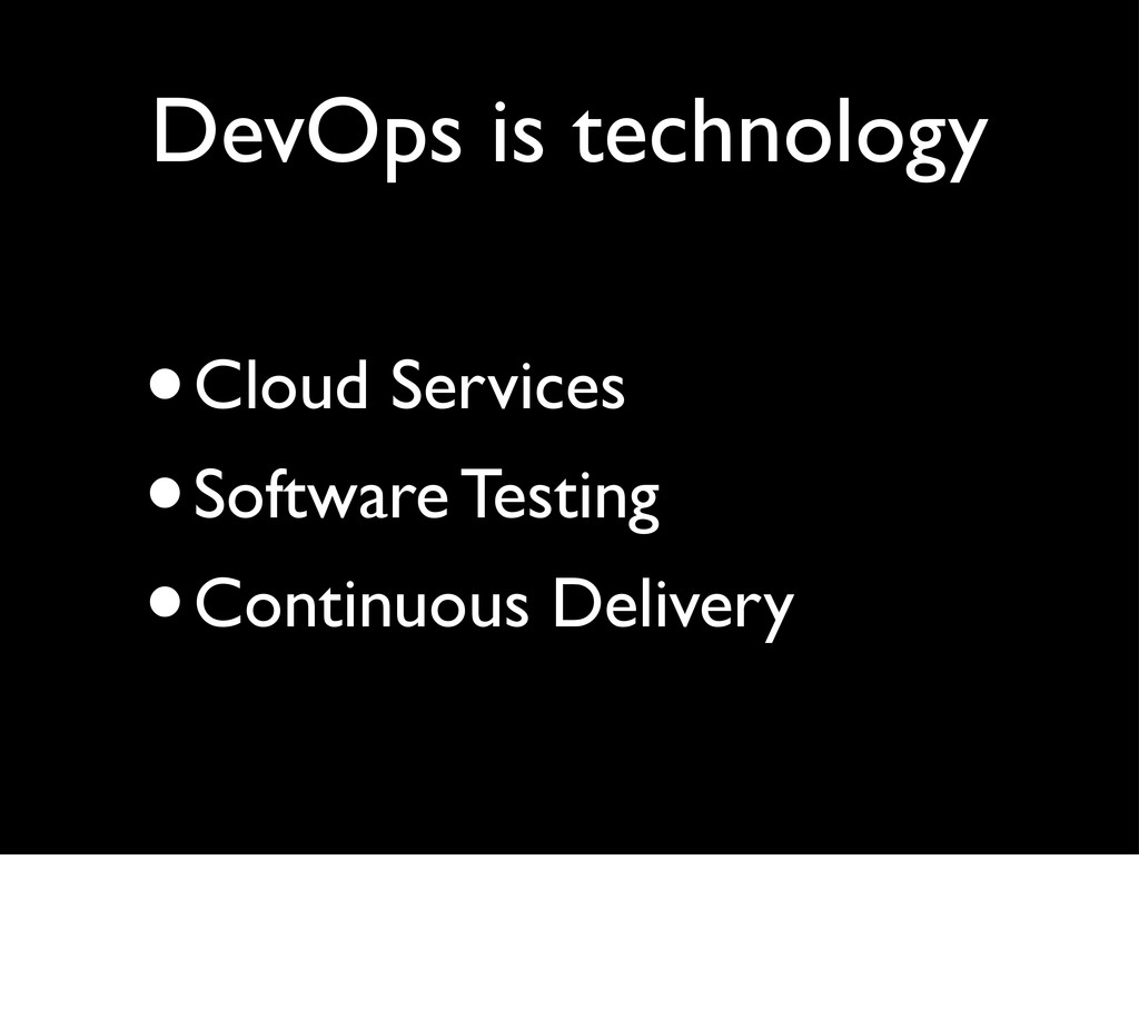 DevOps is technology •Cloud Services •Software ...