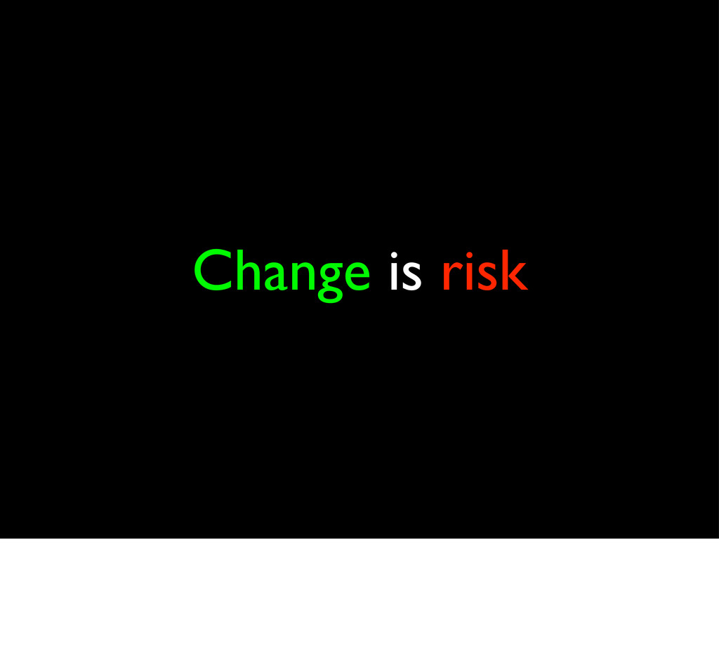 Change is risk