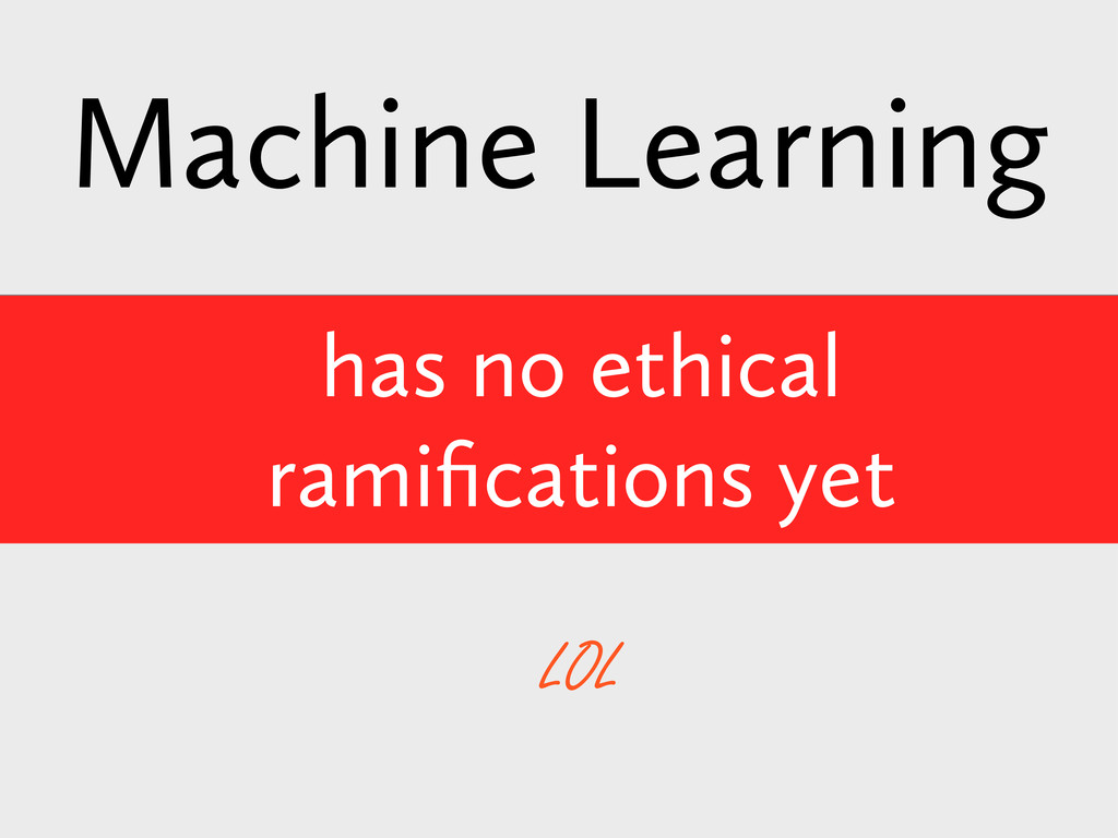has no ethical ramifications yet Machine Learnin...