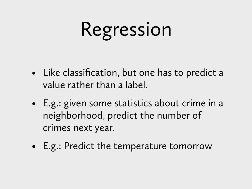 Regression • Like classification, but one has to...