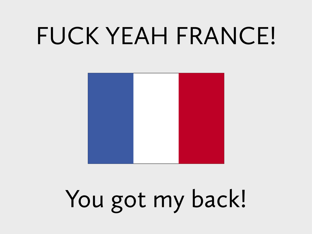 FUCK YEAH FRANCE! You got my back!