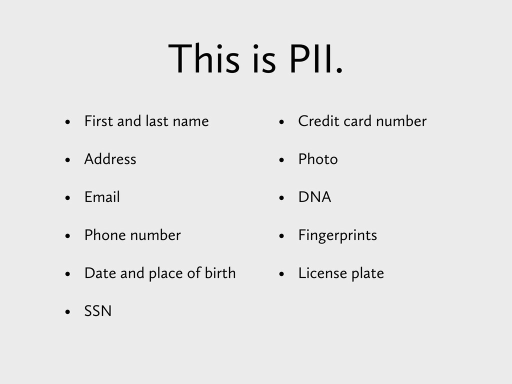 This is PII. • First and last name • Address • ...
