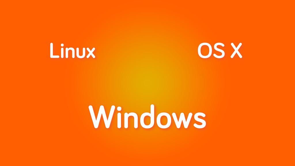 Windows Linux OS X