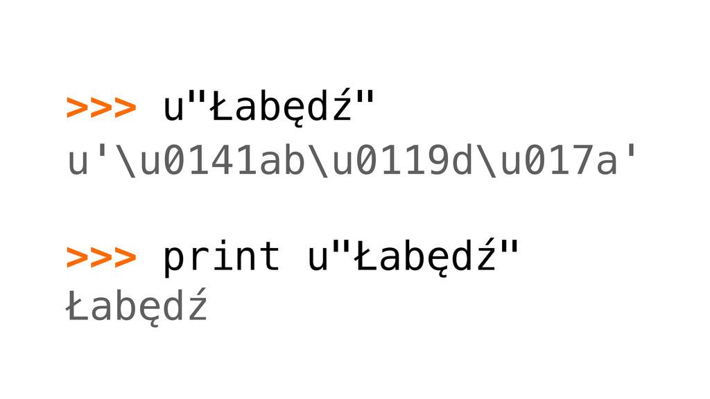 """>>> u""""Łabędź"""" u'\u0141ab\u0119d\u017a' >>> prin..."""