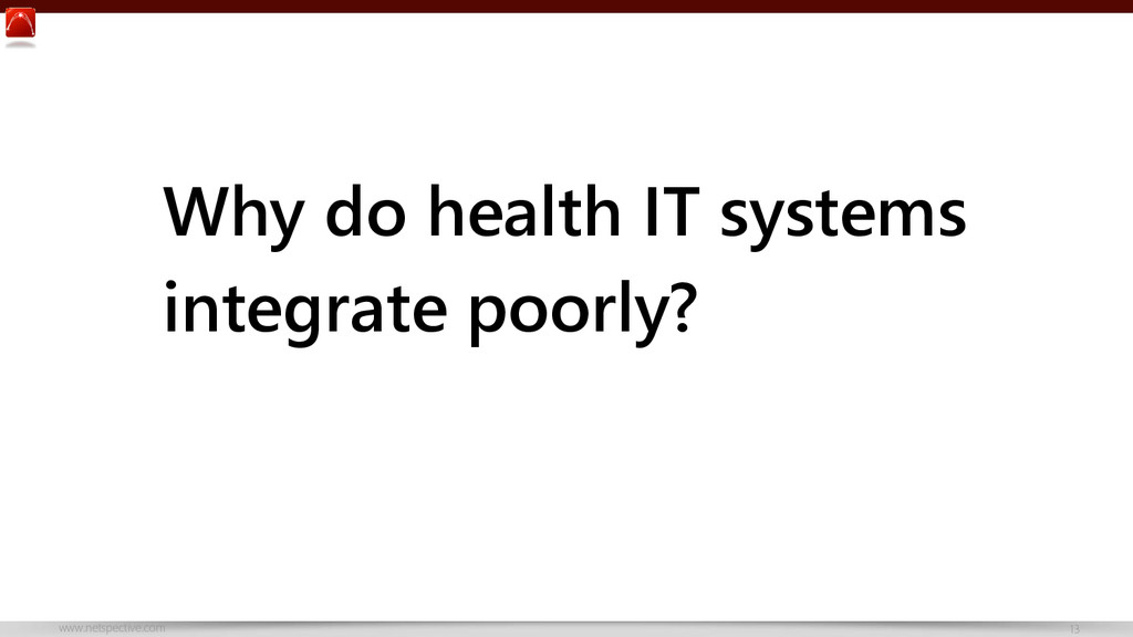 www.netspective.com 13 Why do health IT systems...