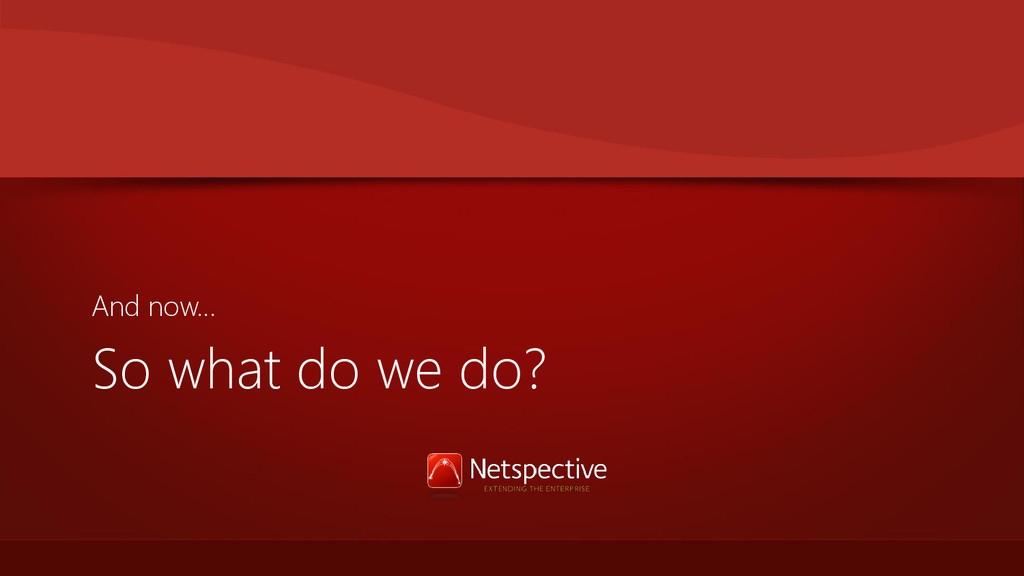 So what do we do? And now…