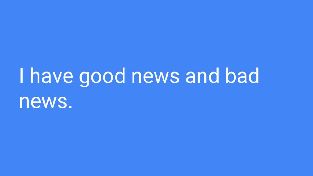 I have good news and bad news.