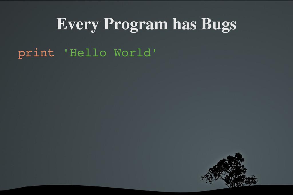 Every Program has Bugs print 'Hello World'