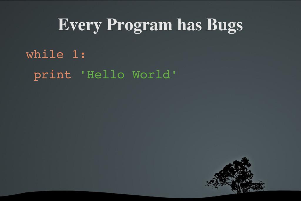Every Program has Bugs while 1: print 'Hello Wo...