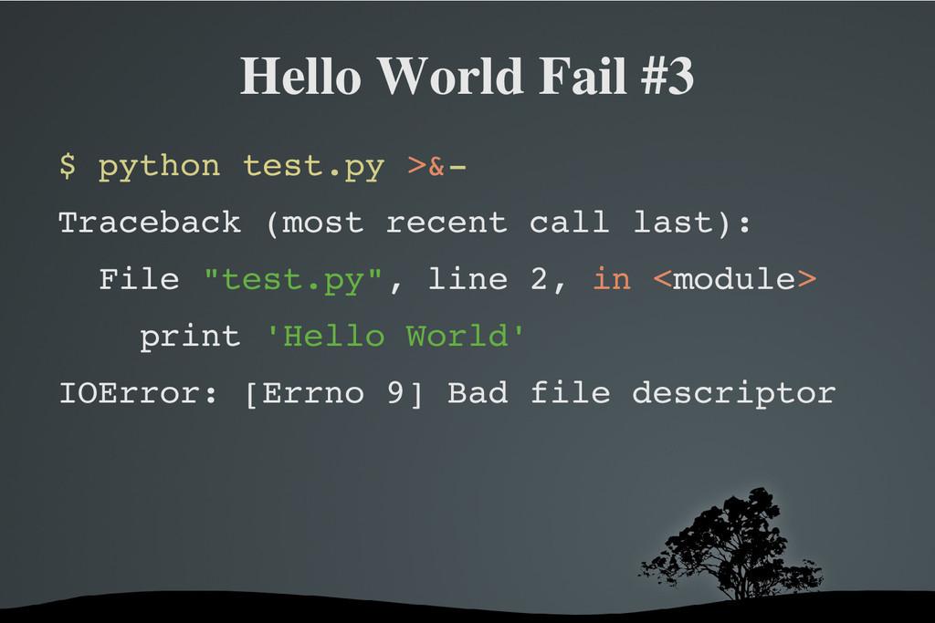Hello World Fail #3 $ python test.py >& Traceb...