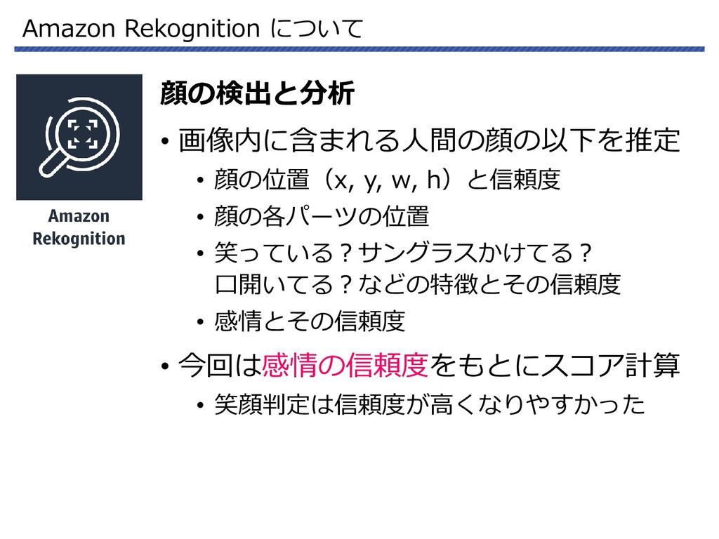 Amazon Rekognition について 顔の検出と分析 • 画像内に含まれる人間の顔の...