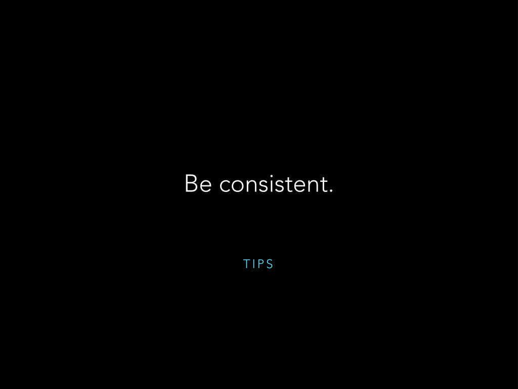 T I P S Be consistent.