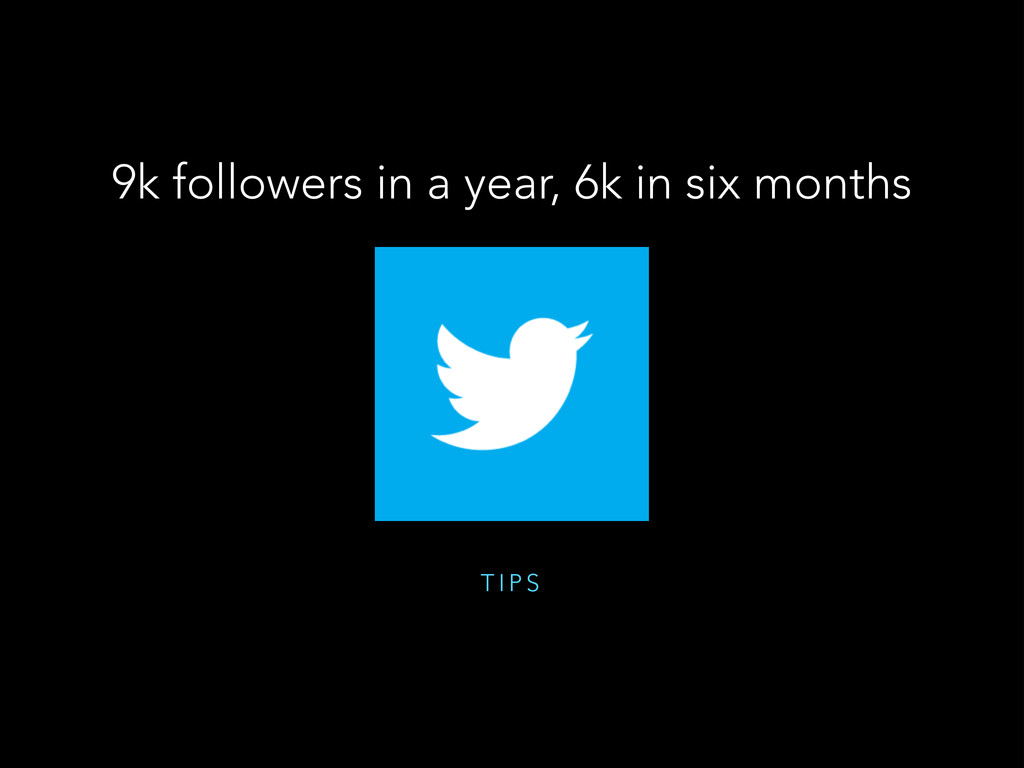 T I P S 9k followers in a year, 6k in six months