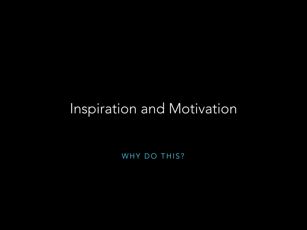 W H Y D O T H I S ? Inspiration and Motivation