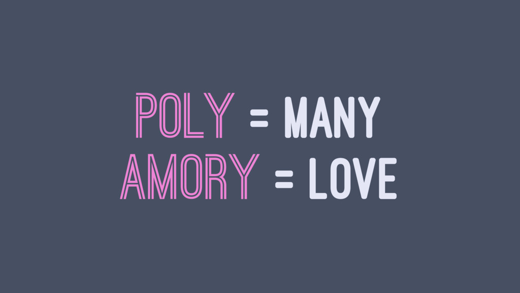 POLY = MANY AMORY = LOVE